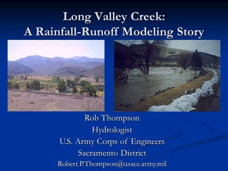 Long Valley Creek: A Rainfall-Runoff Modeling Story Rob Thompson Hydrologist U.S. Army Corps of Engineers Sacramento District