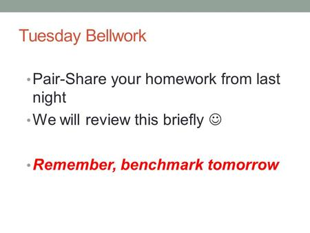 Tuesday Bellwork Pair-Share your homework from last night We will review this briefly Remember, benchmark tomorrow.