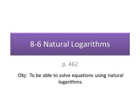 8-6 Natural Logarithms p. 462 Obj: To be able to solve equations using natural logarithms.