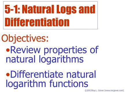 5-1: Natural Logs and Differentiation Objectives: ©2003Roy L. Gover (www.mrgover.com) Review properties of natural logarithms Differentiate natural logarithm.