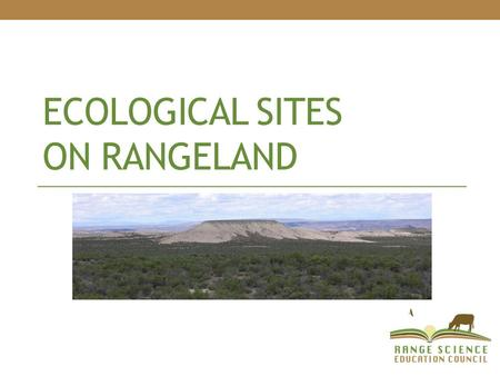 ECOLOGICAL SITES ON RANGELAND. Ecological Site definition: Ecological site = kind of land with: specific physical characteristics (soil, topography, climate)