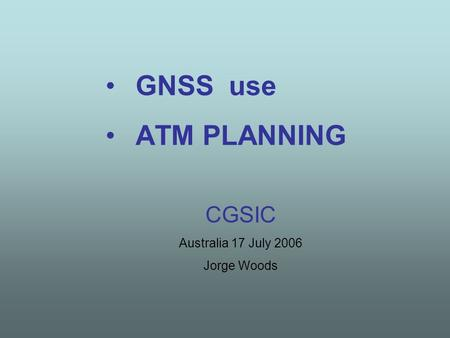 GNSS use ATM PLANNING CGSIC Australia 17 July 2006 Jorge Woods.