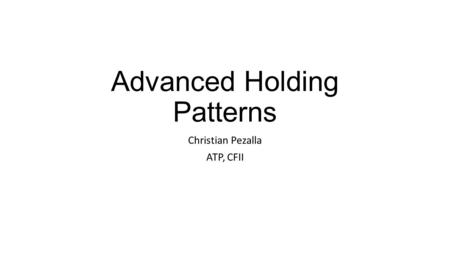 Advanced Holding Patterns Christian Pezalla ATP, CFII.