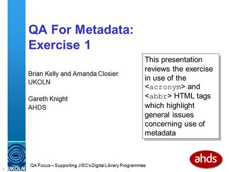 1 QA Focus – Supporting JISC's Digital Library Programmes QA For Metadata: Exercise 1 Brian Kelly and Amanda Closier UKOLN Gareth Knight AHDS This presentation.