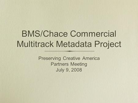 BMS/Chace Commercial Multitrack Metadata Project Preserving Creative America Partners Meeting July 9, 2008 Preserving Creative America Partners Meeting.
