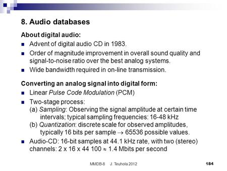 MMDB-8 J. Teuhola 2012184 8. Audio databases About digital audio: Advent of digital audio CD in 1983. Order of magnitude improvement in overall sound quality.