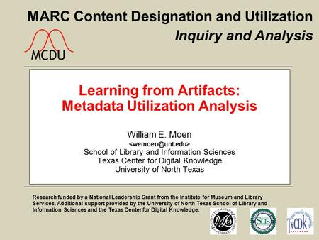 MARC Content Designation and Utilization Learning from Artifacts: Metadata Utilization Analysis William E. Moen School of Library and Information Sciences.