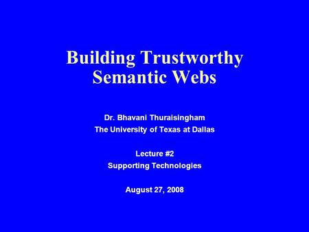 Building Trustworthy Semantic Webs Dr. Bhavani Thuraisingham The University of Texas at Dallas Lecture #2 Supporting Technologies August 27, 2008.