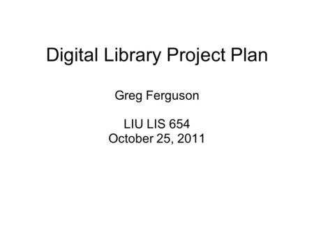 Digital Library Project Plan Greg Ferguson LIU LIS 654 October 25, 2011.