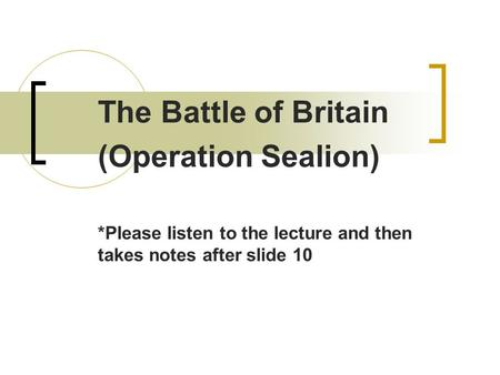 The Battle of Britain (Operation Sealion) *Please listen to the lecture and then takes notes after slide 10.