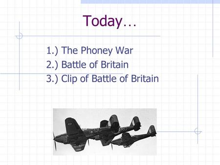 Today … 1.) The Phoney War 2.) Battle of Britain 3.) Clip of Battle of Britain.