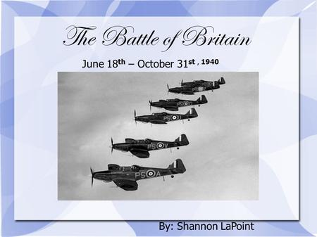 The Battle of Britain June 18 th – October 31 st, 1940 By: Shannon LaPoint.