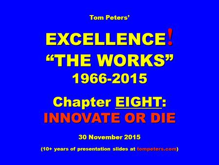 "Tom Peters' EXCELLENCE ! ""THE WORKS"" 1966-2015 Chapter EIGHT: INNOVATE OR DIE 30 November 2015 (10+ years of presentation slides at tompeters.com)"