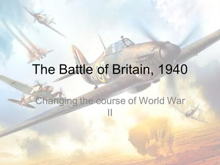 The Battle of Britain, 1940 Changing the course of World War II.