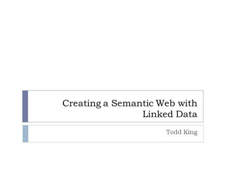 Creating a Semantic Web with Linked Data Todd King.