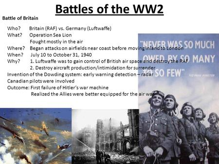 Battles of the WW2 Battle of Britain Who? Britain (RAF) vs. Germany (Luftwaffe) What? Operation Sea Lion Fought mostly in the air Where? Began attacks.