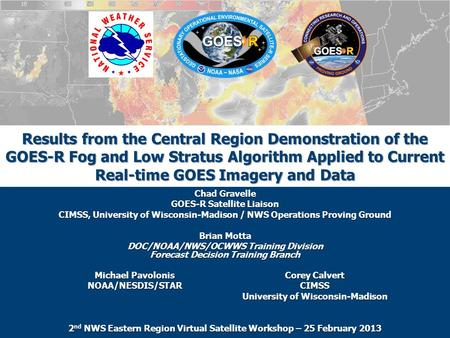 Results from the Central Region Demonstration of the GOES-R Fog and Low Stratus Algorithm Applied to Current Real-time GOES Imagery and Data Chad Gravelle.