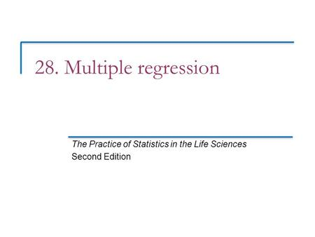 28. Multiple regression The Practice of Statistics in the Life Sciences Second Edition.