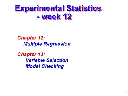 1 Experimental Statistics - week 12 Chapter 12: Multiple Regression Chapter 13: Variable Selection Model Checking.