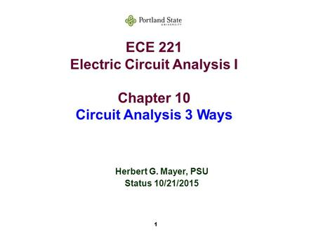 1 ECE 221 Electric Circuit Analysis I Chapter 10 Circuit Analysis 3 Ways Herbert G. Mayer, PSU Status 10/21/2015.