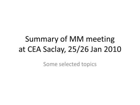 Summary of MM meeting at CEA Saclay, 25/26 Jan 2010 Some selected topics.