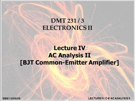 SEM I 2008/09 LECTURE IV: C-E AC ANALYSIS II DMT 231 / 3 ELECTRONICS II Lecture IV AC Analysis II [BJT Common-Emitter Amplifier]