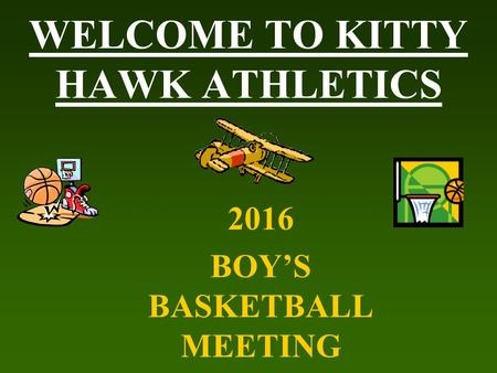 WELCOME TO KITTY HAWK ATHLETICS 2016 BOY'S BASKETBALL MEETING.