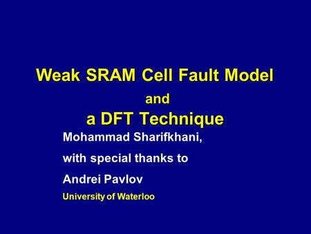 Weak SRAM Cell Fault Model and a DFT Technique Mohammad Sharifkhani, with special thanks to Andrei Pavlov University of Waterloo.