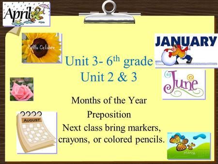 Unit 3- 6 th grade Unit 2 & 3 Months of the Year Preposition Next class bring markers, crayons, or colored pencils.