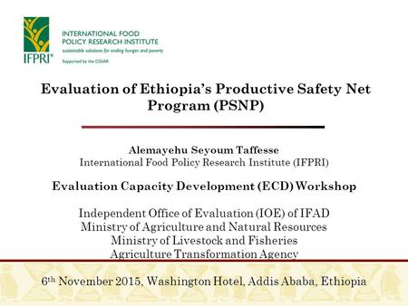 Alemayehu Seyoum Taffesse International Food Policy Research Institute (IFPRI) Evaluation Capacity Development (ECD) Workshop Independent Office of Evaluation.