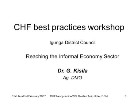 31st Jan-2nd February 2007CHF best practice WS, Golden Tulip Hotel, DSM0 CHF best practices workshop Igunga District Council Reaching the Informal Economy.