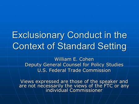 Exclusionary Conduct in the Context of Standard Setting William E. Cohen Deputy General Counsel for Policy Studies U.S. Federal Trade Commission Views.
