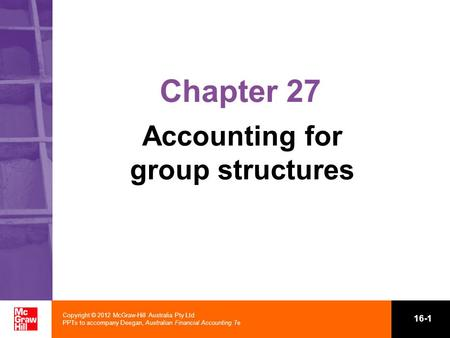 Copyright © 2012 McGraw-Hill Australia Pty Ltd PPTs to accompany Deegan, Australian Financial Accounting 7e 16-1 Chapter 27 Accounting for group structures.