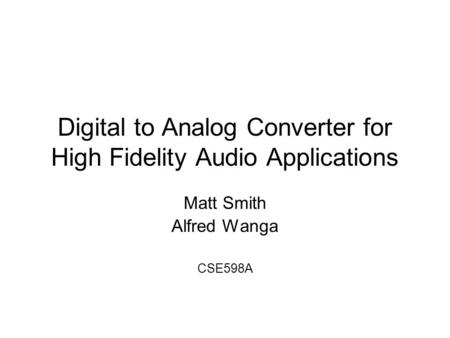 Digital to Analog Converter for High Fidelity Audio Applications Matt Smith Alfred Wanga CSE598A.
