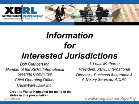 Information for Interested Jurisdictions J. Louis Matherne President, XBRL International Director – Business Assurance & Advisory Services, AICPA Credit.