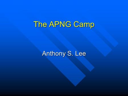 The APNG Camp Anthony S. Lee. What Is APNG Camp? APNG Camp means Asia Pacific Next Generation Camp that provides a forum for AP regional young Internet.