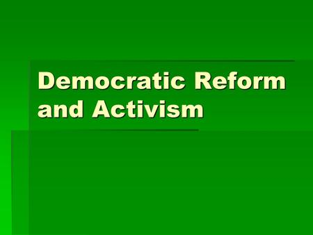 Democratic Reform and Activism. British Reforms  Early 1800s only 5% could vote (rich)  Suffrage movement began with middle class men  Reform Bill.