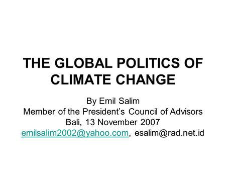 THE GLOBAL POLITICS OF CLIMATE CHANGE By Emil Salim Member of the President's Council of Advisors Bali, 13 November 2007
