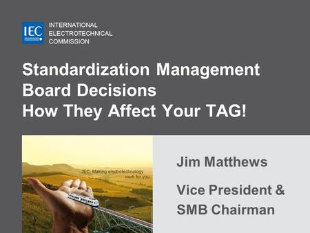 INTERNATIONAL ELECTROTECHNICAL COMMISSION Standardization Management Board Decisions How They Affect Your TAG! Jim Matthews Vice President & SMB Chairman.