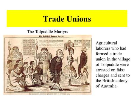 Trade Unions Agricultural laborers who had formed a trade union in the village of Tolpuddle were arrested on false charges and sent to the British colony.