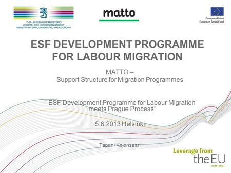 "ESF DEVELOPMENT PROGRAMME FOR LABOUR MIGRATION MATTO – Support Structure for Migration Programmes "" ESF Development Programme for Labour Migration meets."