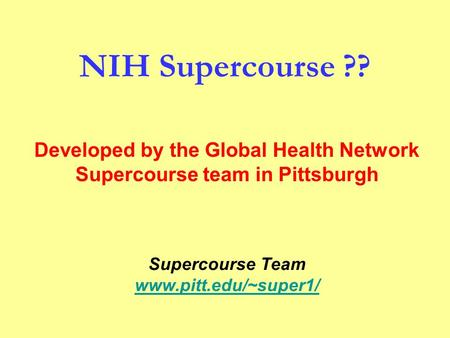 NIH Supercourse ?? Supercourse Team www.pitt.edu/~super1/ Developed by the Global Health Network Supercourse team in Pittsburgh.