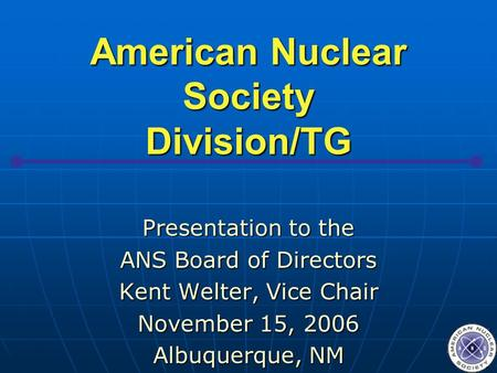 American Nuclear Society Division/TG Presentation to the ANS Board of Directors Kent Welter, Vice Chair November 15, 2006 Albuquerque, NM.