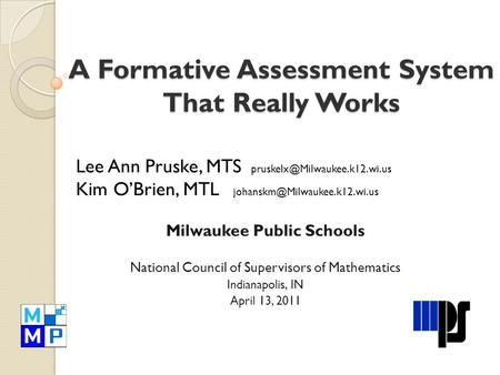 A Formative Assessment System That Really Works Lee Ann Pruske, MTS Kim O'Brien, MTL Milwaukee.