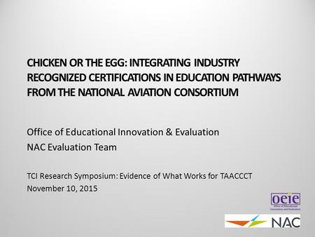 CHICKEN OR THE EGG: INTEGRATING INDUSTRY RECOGNIZED CERTIFICATIONS IN EDUCATION PATHWAYS FROM THE NATIONAL AVIATION CONSORTIUM Office of Educational Innovation.