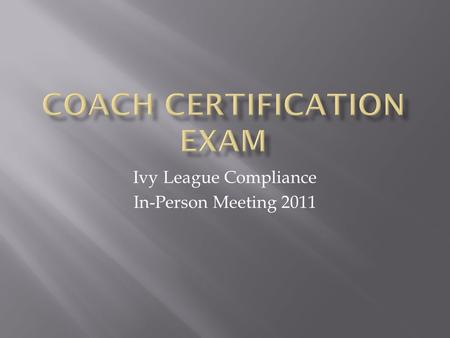 Ivy League Compliance In-Person Meeting 2011.  Top 5 Questions Missed by Ivy League Coaches  1. A coaching staff member is NOT subject to evaluation.