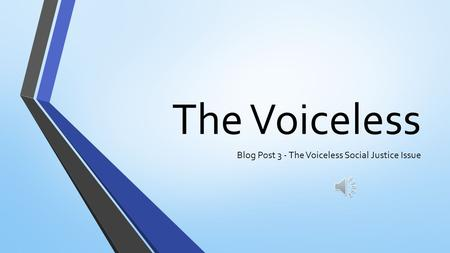 The Voiceless Blog Post 3 - The Voiceless Social Justice Issue.
