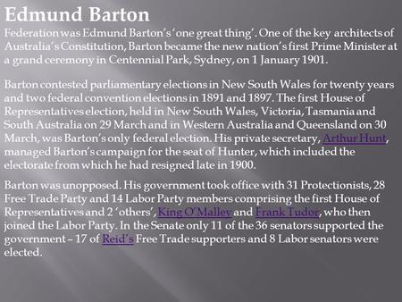 Edmund Barton Federation was Edmund Barton's 'one great thing'. One of the key architects of Australia's Constitution, Barton became the new nation's first.