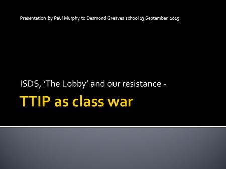 Presentation by Paul Murphy to Desmond Greaves school 13 September 2015 ISDS, 'The Lobby' and our resistance -