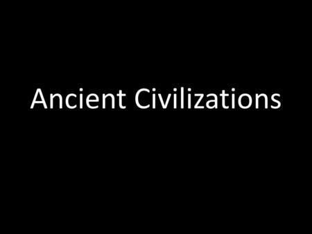 Ancient Civilizations. Economics Currency, trade Political Structure Govt Culture: Religion, writing, literature, art, language, technology, music, and.